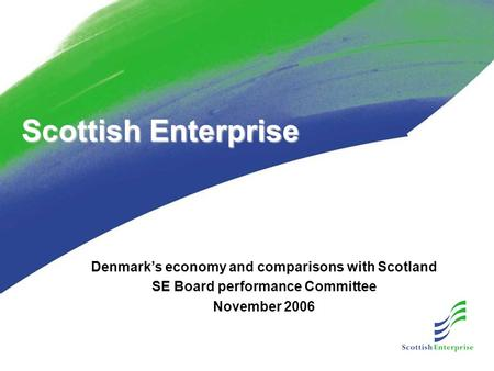 Scottish Enterprise Denmark's economy and comparisons with Scotland SE Board performance Committee November 2006.