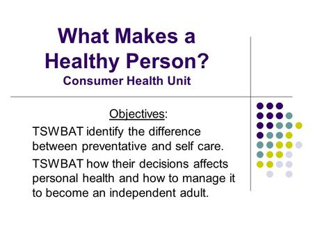 What Makes a Healthy Person? Consumer Health Unit Objectives: TSWBAT identify the difference between preventative and self care. TSWBAT how their decisions.