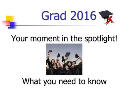 Grad 2016 Your moment in the spotlight! What you need to know.