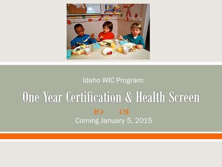  Coming January 5, 2015 Idaho WIC Program:.  Session Objectives:  By the end of the session you will be able to… o Define one year certification and.