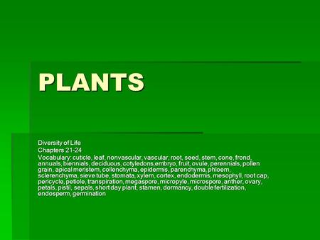 PLANTS Diversity of Life Chapters 21-24 Vocabulary: cuticle, leaf, nonvascular, vascular, root, seed, stem, cone, frond, annuals, biennials, deciduous,