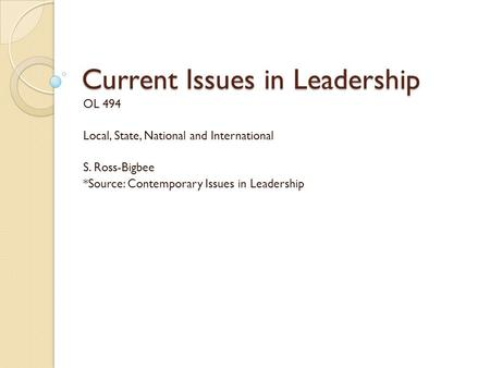 Current Issues in Leadership OL 494 Local, State, National and International S. Ross-Bigbee *Source: Contemporary Issues in Leadership.