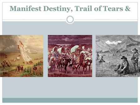 Manifest Destiny, Trail of Tears &. Manifest Destiny The belief that America should spread from coast to coast or from east to west  destined, or meant.