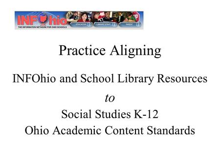 Practice Aligning INFOhio and School Library Resources to Social Studies K-12 Ohio Academic Content Standards.