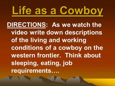 Life as a Cowboy DIRECTIONS: As we watch the video write down descriptions of the living and working conditions of a cowboy on the western frontier. Think.