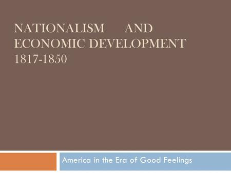 NATIONALISM AND ECONOMIC DEVELOPMENT 1817-1850 America in the Era of Good Feelings.