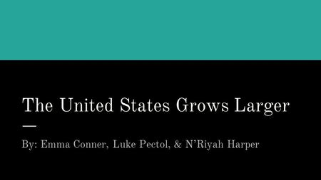 The United States Grows Larger By: Emma Conner, Luke Pectol, & N'Riyah Harper.