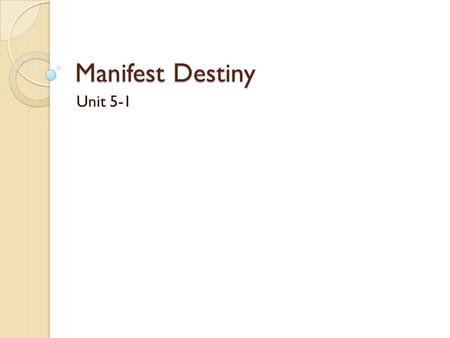 "Manifest Destiny Unit 5-1. What is Manifest Destiny? Idea the it was our ""God-given"" right to control coast to coast (artic to tropics too?) in America."