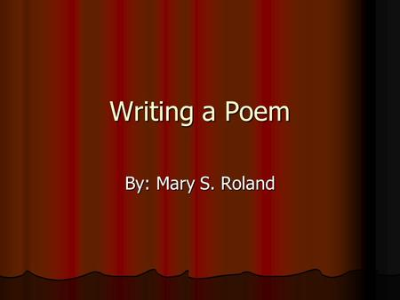 Writing a Poem By: Mary S. Roland. What is a poem? Poems are fun to write. You can play with words and tell your feelings. You can rhyme words and paint.