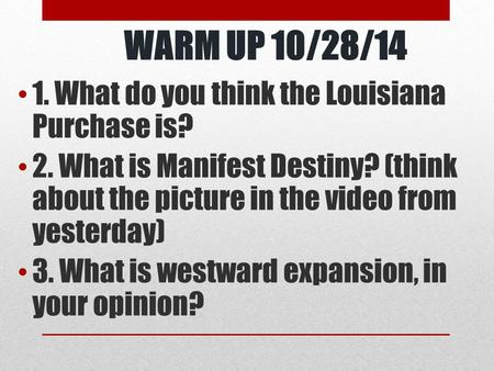 WARM UP 10/28/14 1. What do you think the Louisiana Purchase is? 2. What is Manifest Destiny? (think about the picture in the video from yesterday) 3.