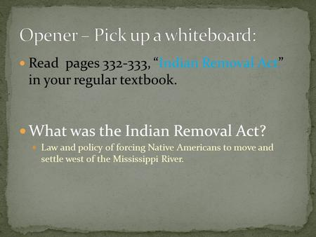 "Read pages 332-333, ""Indian Removal Act"" in your regular textbook. What was the Indian Removal Act? Law and policy of forcing Native Americans to move."