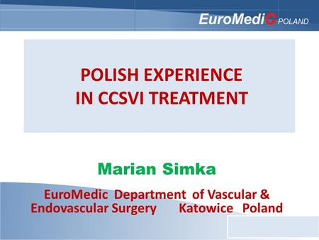 POLISH EXPERIENCE IN CCSVI TREATMENT Marian Simka EuroMedic Department of Vascular & Endovascular Surgery Katowice Poland.