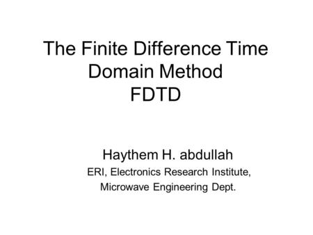 The Finite Difference Time Domain Method FDTD Haythem H. abdullah ERI, Electronics Research Institute, Microwave Engineering Dept.