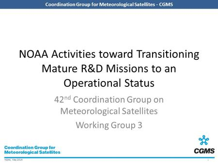 NOAA, May 2014 Coordination Group for Meteorological Satellites - CGMS NOAA Activities toward Transitioning Mature R&D Missions to an Operational Status.