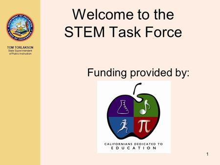 TOM TORLAKSON State Superintendent of Public Instruction 1 Welcome to the STEM Task Force Funding provided by: