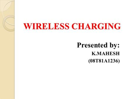 WIRELESS CHARGING Presented by: K.MAHESH (08T81A1236)