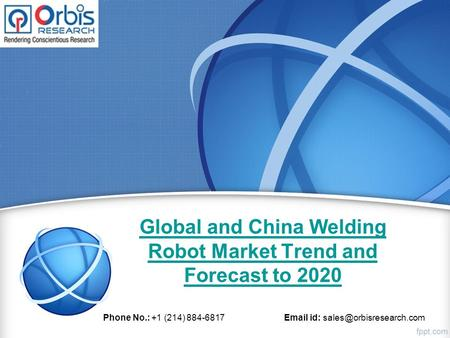 Global and China Welding Robot Market Trend and Forecast to 2020 Phone No.: +1 (214) 884-6817  id: