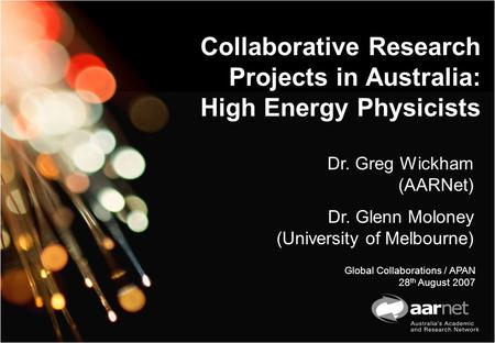 Collaborative Research Projects in Australia: High Energy Physicists Dr. Greg Wickham (AARNet) Dr. Glenn Moloney (University of Melbourne) Global Collaborations.