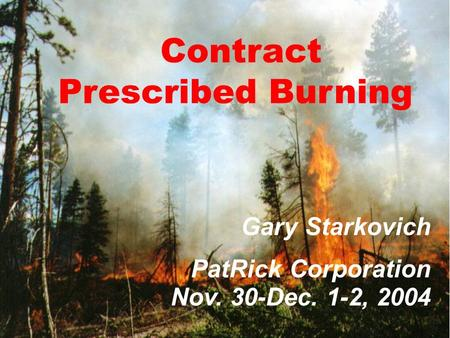 1 Contract Prescribed Burning Gary Starkovich PatRick Corporation Nov. 30-Dec. 1-2, 2004.