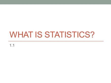 WHAT IS STATISTICS? 1.1. Tons of vocabulary Statistics – the study of how to collect, organize, analyze, and interpret numerical information from data.