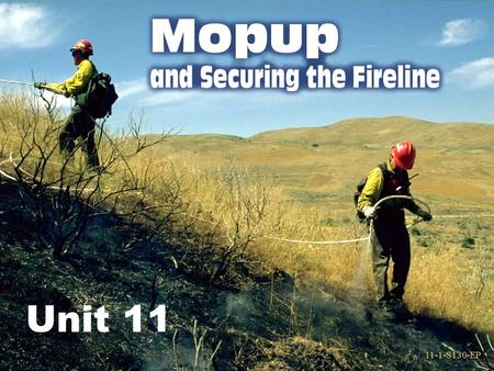11-1-S130-EP Unit 11 11-1-S130-EP. 11-2-S130-EP Methods of Mopup Hand tools are used for mopup in the following ways:  Scraping  Digging  Stirring.