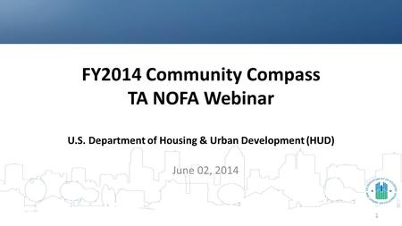 FY2014 Community Compass TA NOFA Webinar U.S. Department of Housing & Urban Development (HUD) June 02, 2014 1.