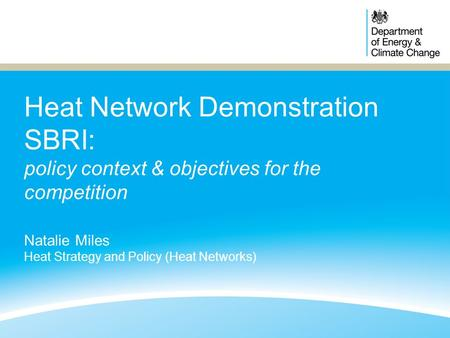 Heat Network Demonstration SBRI: policy context & objectives for the competition Natalie Miles Heat Strategy and Policy (Heat Networks)