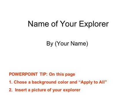 "Name of Your Explorer By (Your Name) POWERPOINT TIP: On this page 1.Chose a background color and ""Apply to All"" 2. Insert a picture of your explorer."