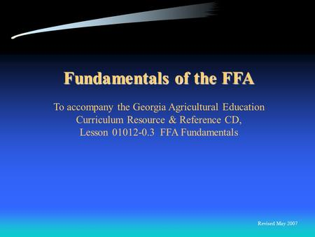 Fundamentals of the FFA To accompany the Georgia Agricultural Education Curriculum Resource & Reference CD, Lesson 01012-0.3 FFA Fundamentals Revised.