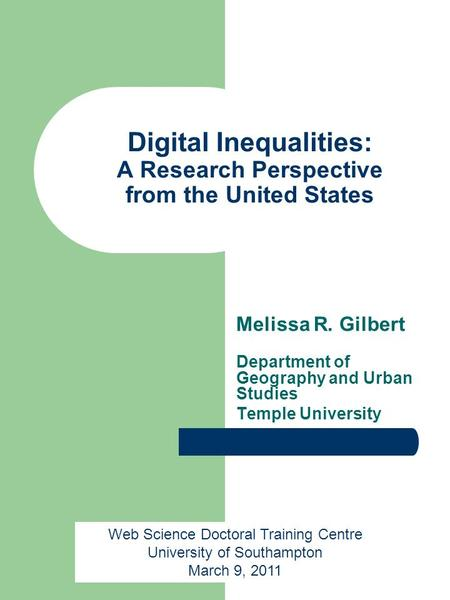 Digital Inequalities: A Research Perspective from the United States Melissa R. Gilbert Department of Geography and Urban Studies Temple University Web.