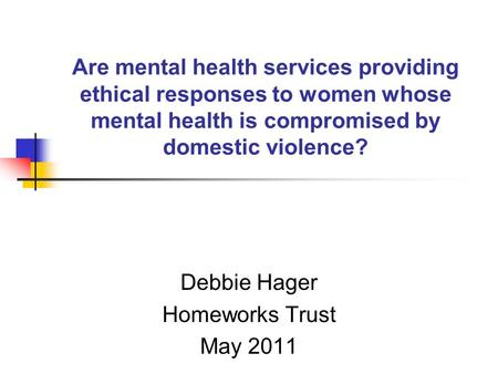 Are mental health services providing ethical responses to women whose mental health is compromised by domestic violence? Debbie Hager Homeworks Trust May.