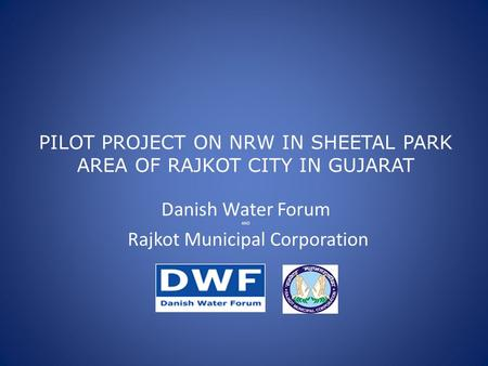 PILOT PROJECT ON NRW IN SHEETAL PARK AREA OF RAJKOT CITY IN GUJARAT Danish Water Forum AND Rajkot Municipal Corporation.