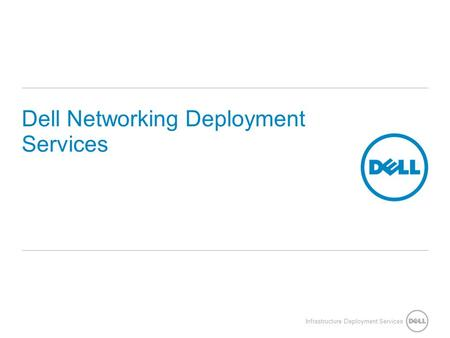 Infrastructure Deployment Services Dell Networking Deployment Services.
