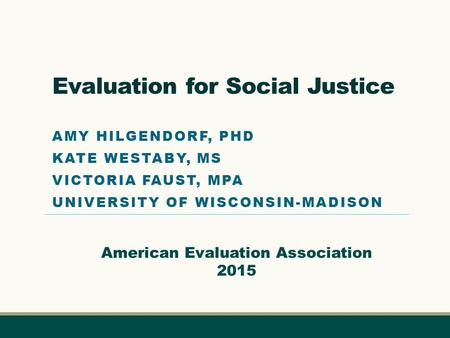 Evaluation for Social Justice AMY HILGENDORF, PHD KATE WESTABY, MS VICTORIA FAUST, MPA UNIVERSITY OF WISCONSIN-MADISON American Evaluation Association.