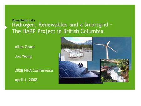 Powertech Labs Allan Grant Joe Wong 2008 NHA Conference April 1, 2008 Hydrogen, Renewables and a Smartgrid - The HARP Project in British Columbia.