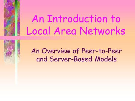 An Introduction to Local Area Networks An Overview of Peer-to-Peer and Server-Based Models.