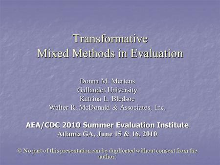 Transformative Mixed Methods in Evaluation Donna M. Mertens Gallaudet University Katrina L. Bledsoe Walter R. McDonald & Associates, Inc. AEA/CDC 2010.