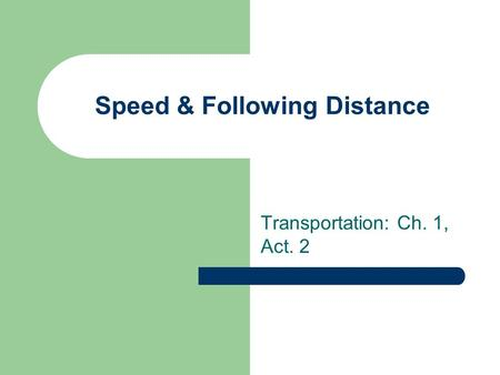 Speed & Following Distance Transportation: Ch. 1, Act. 2.