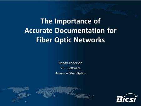 The Importance of Accurate Documentation for Fiber Optic Networks Randy Anderson VP – Software Advance Fiber Optics.