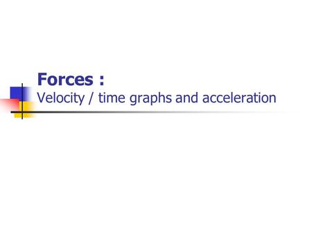 Forces : Velocity / time graphs and acceleration.