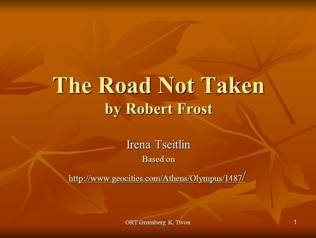 ORT Greenberg K. Tivon 1 The Road Not Taken by Robert Frost Irena Tseitlin Based on  /