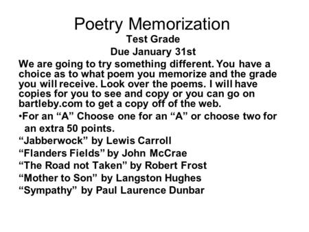 Poetry Memorization Test Grade Due January 31st We are going to try something different. You have a choice as to what poem you memorize and the grade you.