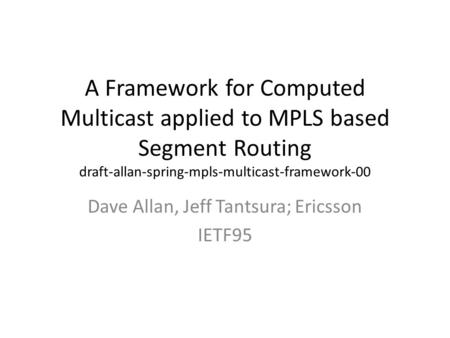 A Framework for Computed Multicast applied to MPLS based Segment Routing draft-allan-spring-mpls-multicast-framework-00 Dave Allan, Jeff Tantsura; Ericsson.
