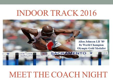 INDOOR TRACK 2016 Allen Johnson LB '89 8x World Champion Olympic Gold Medalist MEET THE COACH NIGHT.
