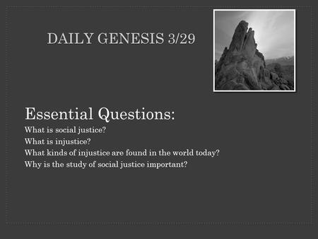 DAILY GENESIS 3/29 Essential Questions: What is social justice? What is injustice? What kinds of injustice are found in the world today? Why is the study.