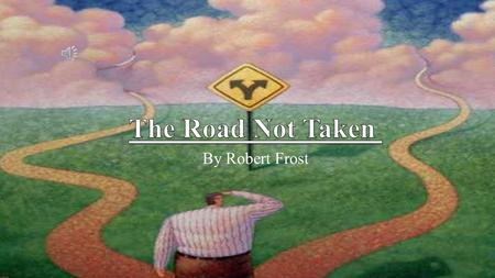 By Robert Frost Two roads diverged in a yellow wood And sorry I could not travel both.