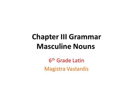 Chapter III Grammar Masculine Nouns 6 th Grade Latin Magistra Vastardis.