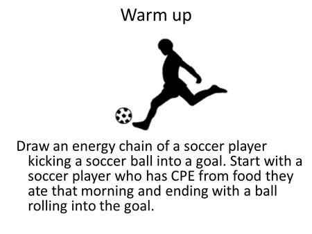Warm up Draw an energy chain of a soccer player kicking a soccer ball into a goal. Start with a soccer player who has CPE from food they ate that morning.