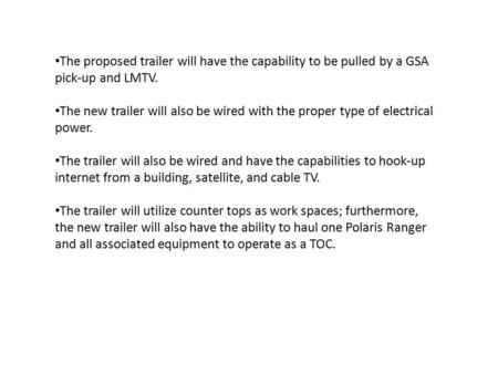 The proposed trailer will have the capability to be pulled by a GSA pick-up and LMTV. The new trailer will also be wired with the proper type of electrical.