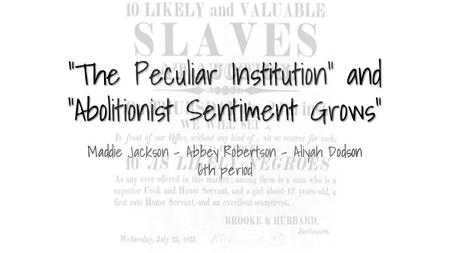 """The Peculiar Institution"" and ""Abolitionist Sentiment Grows"" Maddie Jackson - Abbey Robertson - Aliyah Dodson 6th period."